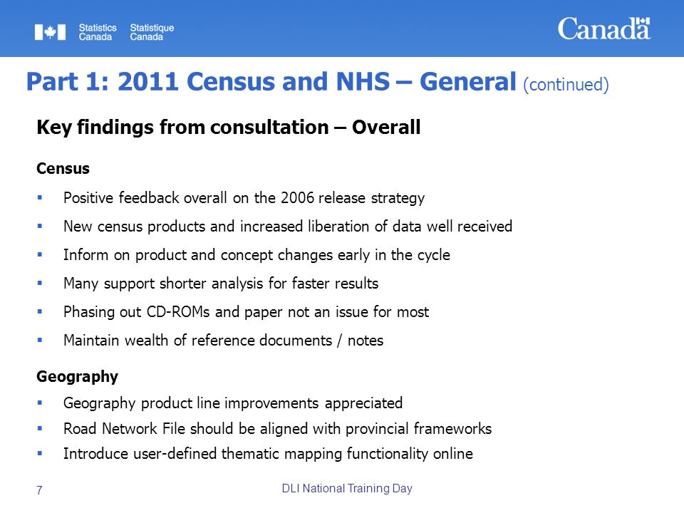 DLI National Training Day 8 Part 1: 2011 Census and NHS – General (concluded) Key findings from consultation – DLI specific Show the relationship between census years and census data products; connect the metadata to facilitate online searching Post a product release schedule Communicate concept, geographical changes; centralize the information Harmonize UIDs between census and geography products Historical comparability important; maintain consistency Do not eliminate GeoSuite for 2011 and make information available in a platform neutral environment Introduce road class in Road Network File