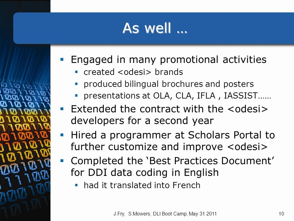 As well … Engaged in many promotional activities created brands produced bilingual brochures and posters presentations at OLA, CLA, IFLA, IASSIST…… Extended the contract with the developers for a second year Hired a programmer at Scholars Portal to further customize and improve Completed the Best Practices Document for DDI data coding in English had it translated into French J.Fry, S.Mowers, DLI Boot Camp, May 31 201110