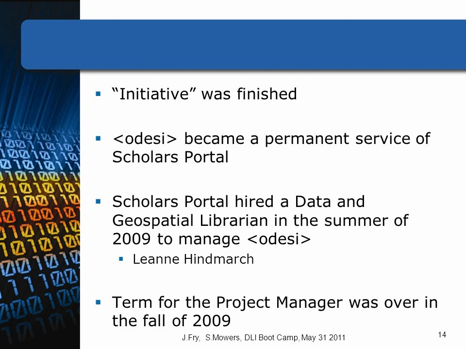 Initiative was finished became a permanent service of Scholars Portal Scholars Portal hired a Data and Geospatial Librarian in the summer of 2009 to manage Leanne Hindmarch Term for the Project Manager was over in the fall of 2009 J.Fry, S.Mowers, DLI Boot Camp, May 31 2011 14