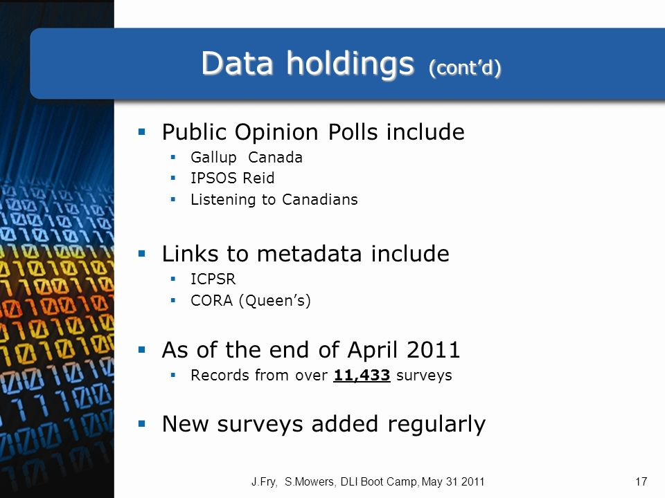 Data holdings (contd) Public Opinion Polls include Gallup Canada IPSOS Reid Listening to Canadians Links to metadata include ICPSR CORA (Queens) As of the end of April 2011 Records from over 11,433 surveys New surveys added regularly J.Fry, S.Mowers, DLI Boot Camp, May 31 201117