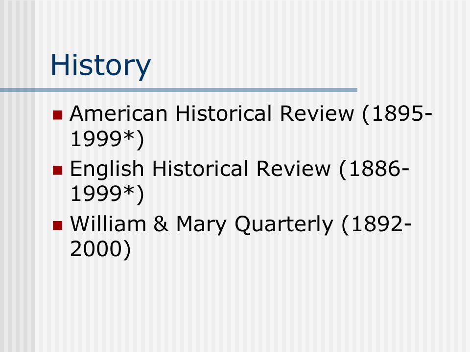 History American Historical Review (1895- 1999*) English Historical Review (1886- 1999*) William & Mary Quarterly (1892- 2000)