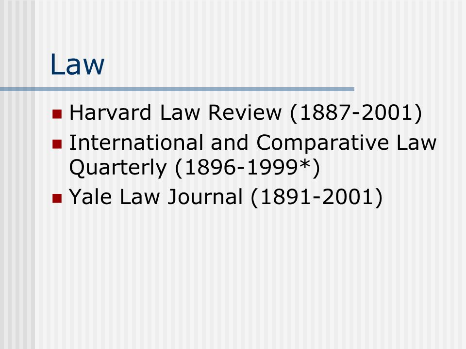 Law Harvard Law Review (1887-2001) International and Comparative Law Quarterly (1896-1999*) Yale Law Journal (1891-2001)