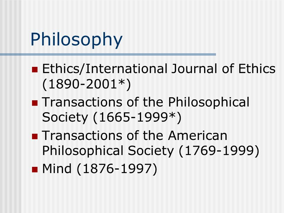Philosophy Ethics/International Journal of Ethics (1890-2001*) Transactions of the Philosophical Society (1665-1999*) Transactions of the American Philosophical Society (1769-1999) Mind (1876-1997)