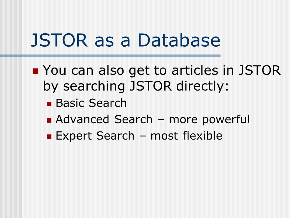 JSTOR as a Database You can also get to articles in JSTOR by searching JSTOR directly: Basic Search Advanced Search – more powerful Expert Search – most flexible