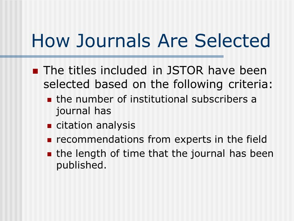 How Journals Are Selected The titles included in JSTOR have been selected based on the following criteria: the number of institutional subscribers a journal has citation analysis recommendations from experts in the field the length of time that the journal has been published.