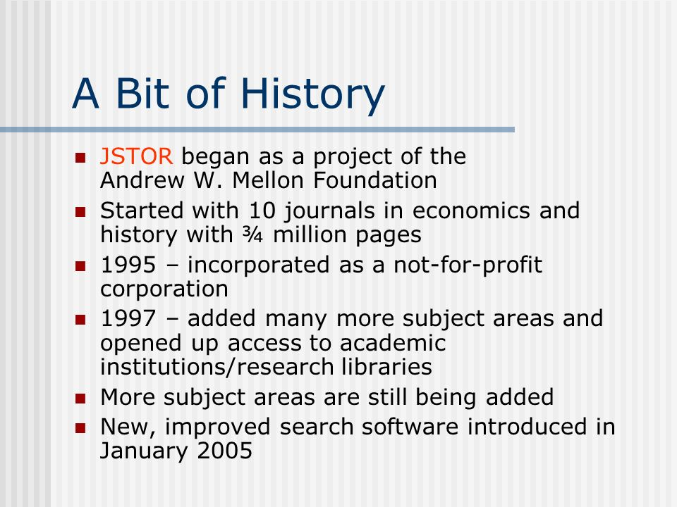 A Bit of History JSTOR began as a project of the Andrew W.