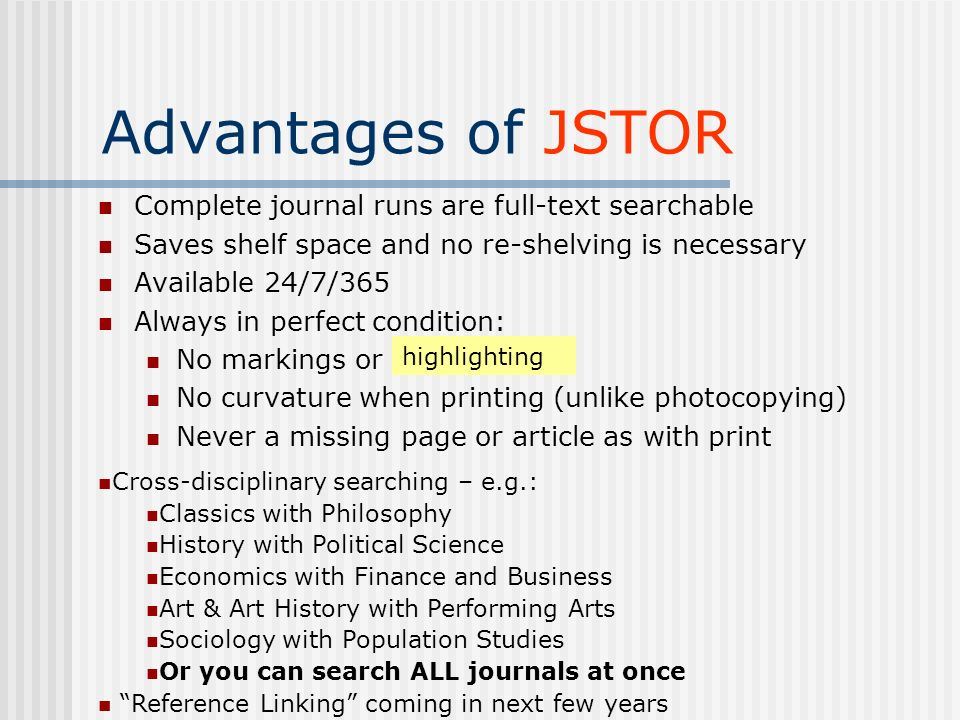 Advantages of JSTOR Complete journal runs are full-text searchable Saves shelf space and no re-shelving is necessary Available 24/7/365 Always in perfect condition: No markings or No curvature when printing (unlike photocopying) Never a missing page or article as with print highlighting Cross-disciplinary searching – e.g.: Classics with Philosophy History with Political Science Economics with Finance and Business Art & Art History with Performing Arts Sociology with Population Studies Or you can search ALL journals at once Reference Linking coming in next few years