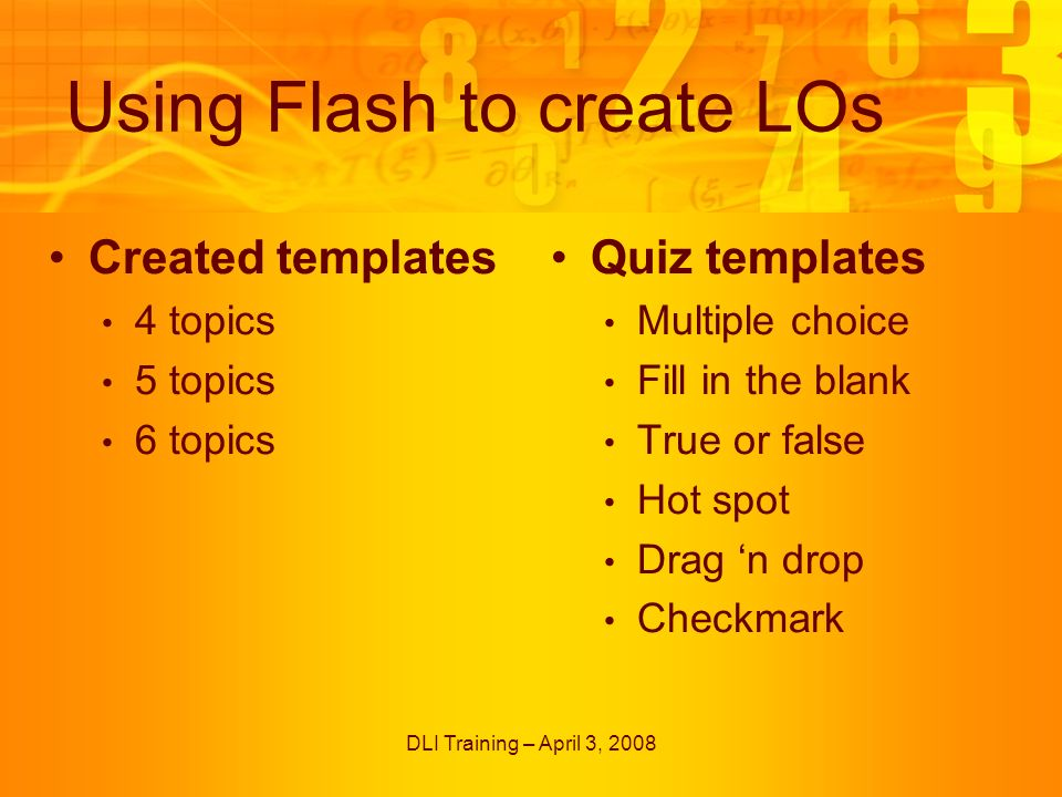 DLI Training – April 3, 2008 Using Flash to create LOs Created templates 4 topics 5 topics 6 topics Quiz templates Multiple choice Fill in the blank True or false Hot spot Drag n drop Checkmark