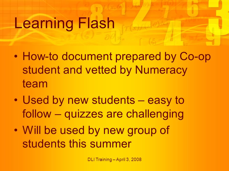 DLI Training – April 3, 2008 Learning Flash How-to document prepared by Co-op student and vetted by Numeracy team Used by new students – easy to follow – quizzes are challenging Will be used by new group of students this summer