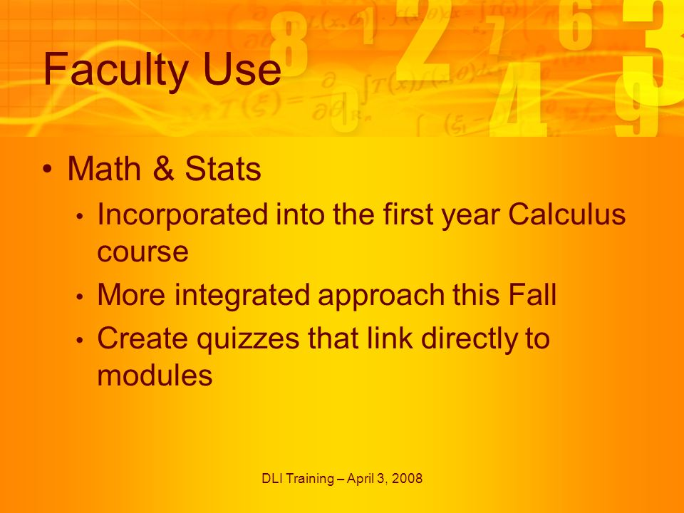 DLI Training – April 3, 2008 Faculty Use Math & Stats Incorporated into the first year Calculus course More integrated approach this Fall Create quizzes that link directly to modules