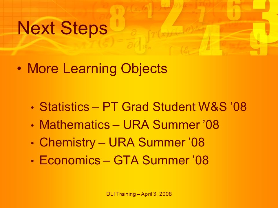 DLI Training – April 3, 2008 Next Steps More Learning Objects Statistics – PT Grad Student W&S 08 Mathematics – URA Summer 08 Chemistry – URA Summer 08 Economics – GTA Summer 08