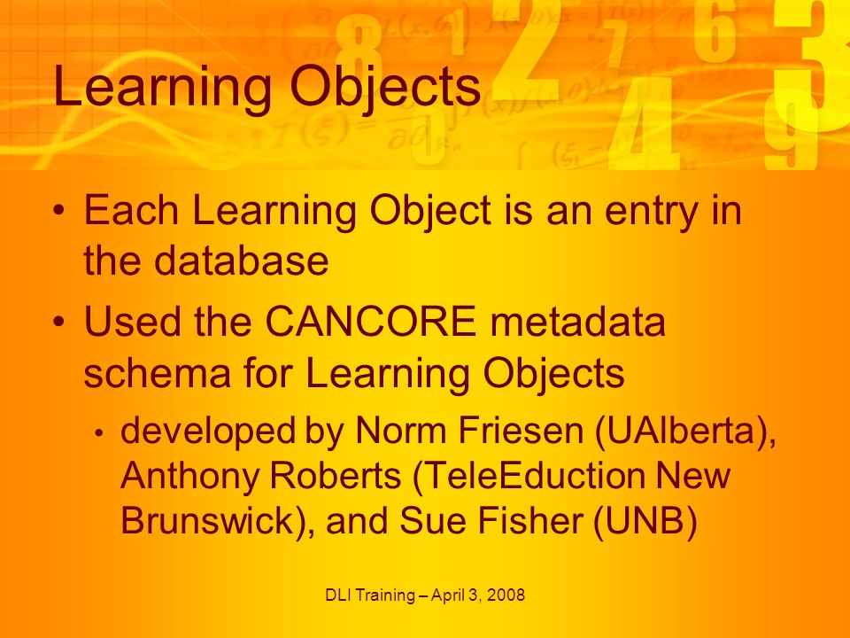DLI Training – April 3, 2008 Learning Objects Each Learning Object is an entry in the database Used the CANCORE metadata schema for Learning Objects developed by Norm Friesen (UAlberta), Anthony Roberts (TeleEduction New Brunswick), and Sue Fisher (UNB)
