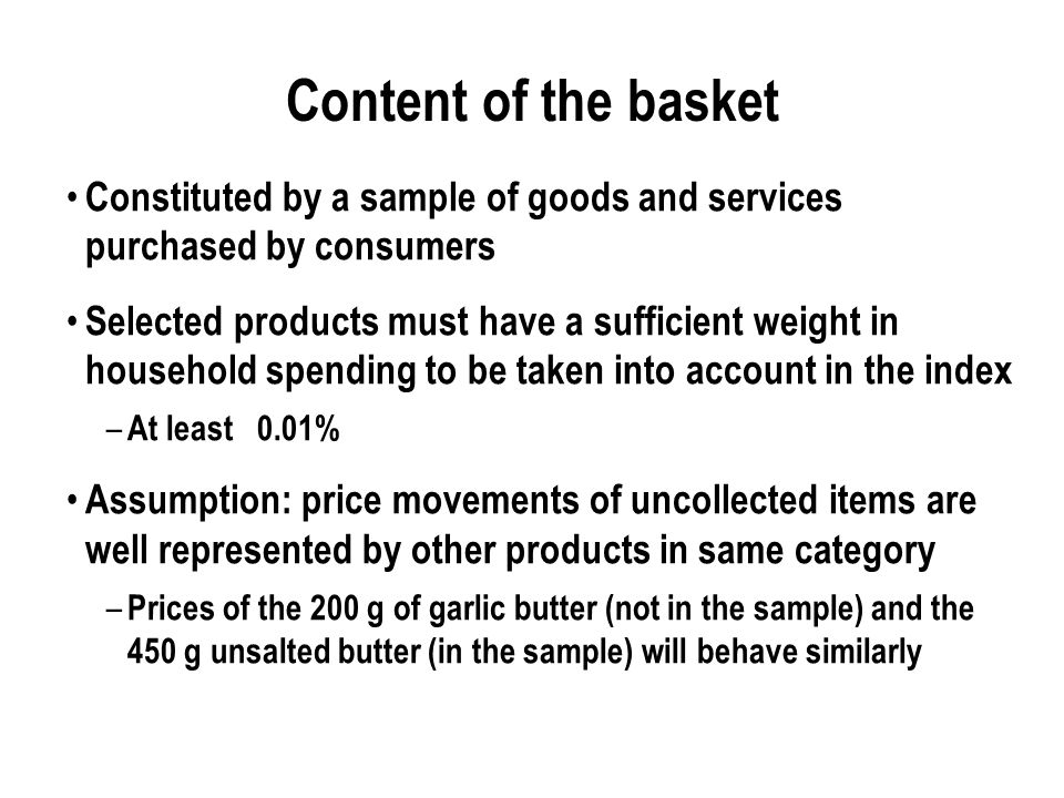 Content of the basket Constituted by a sample of goods and services purchased by consumers Selected products must have a sufficient weight in household spending to be taken into account in the index – At least 0.01% Assumption: price movements of uncollected items are well represented by other products in same category – Prices of the 200 g of garlic butter (not in the sample) and the 450 g unsalted butter (in the sample) will behave similarly