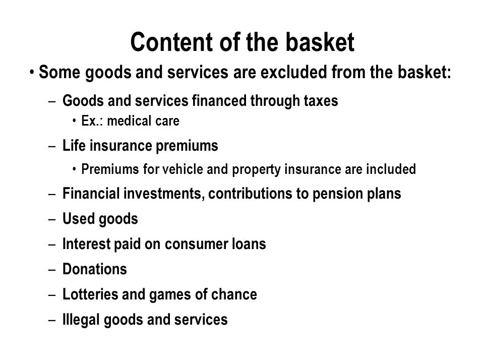 Content of the basket Some goods and services are excluded from the basket: – Goods and services financed through taxes Ex.: medical care – Life insurance premiums Premiums for vehicle and property insurance are included – Financial investments, contributions to pension plans – Used goods – Interest paid on consumer loans – Donations – Lotteries and games of chance – Illegal goods and services