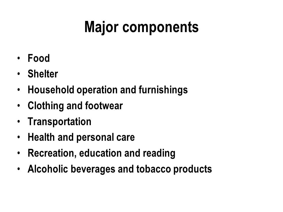 Major components Food Shelter Household operation and furnishings Clothing and footwear Transportation Health and personal care Recreation, education and reading Alcoholic beverages and tobacco products