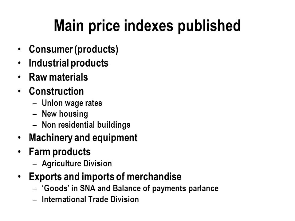 Main price indexes published Consumer (products) Industrial products Raw materials Construction – Union wage rates – New housing – Non residential buildings Machinery and equipment Farm products – Agriculture Division Exports and imports of merchandise – Goods in SNA and Balance of payments parlance – International Trade Division