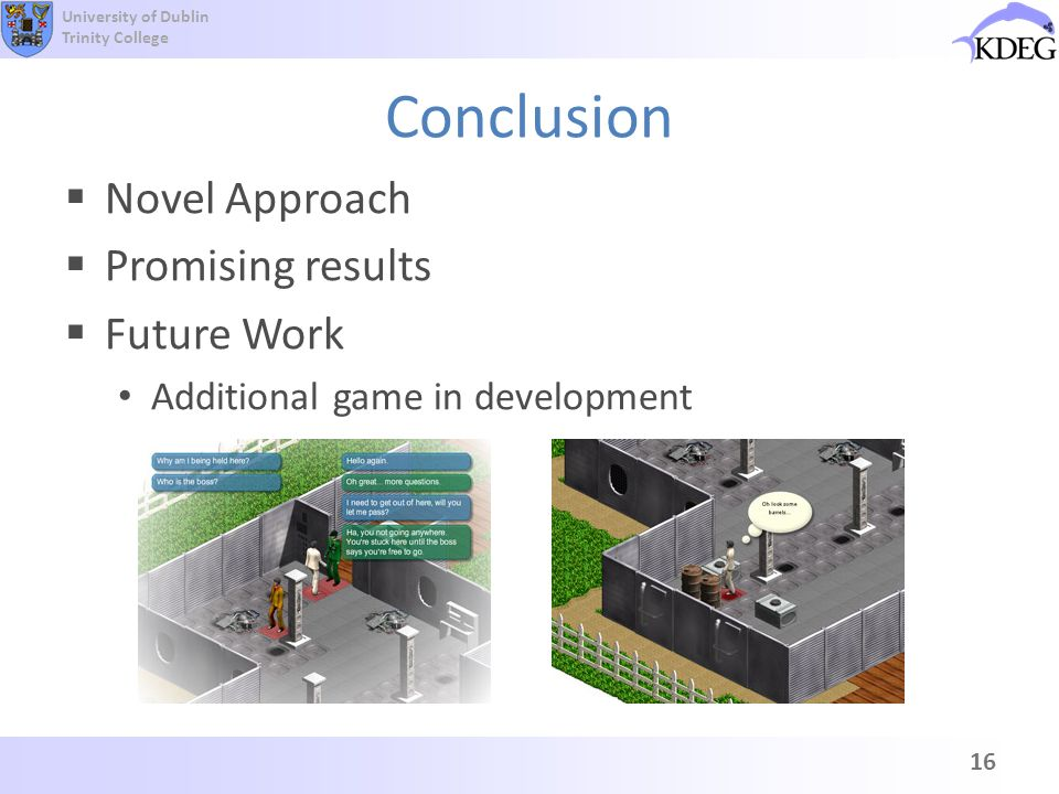 University of Dublin Trinity College Conclusion Novel Approach Promising results Future Work Additional game in development 16