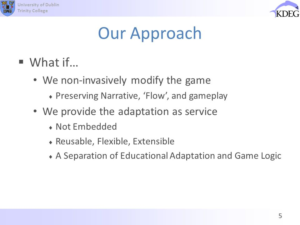 University of Dublin Trinity College Our Approach What if… We non-invasively modify the game Preserving Narrative, Flow, and gameplay We provide the a