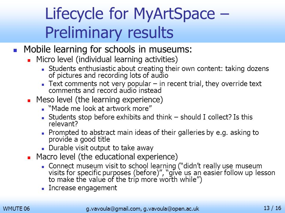 13 / 16 WMUTE 06g.vavoula@gmail.com, g.vavoula@open.ac.uk Lifecycle for MyArtSpace – Preliminary results Mobile learning for schools in museums: Micro
