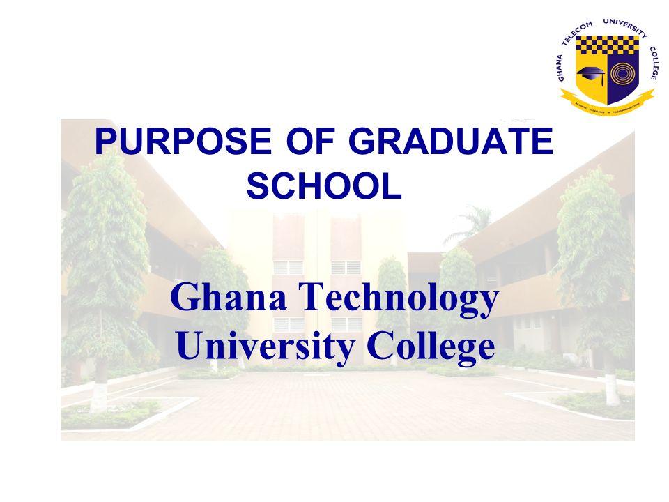 PURPOSE OF GRADUATE SCHOOL Ghana Technology University College