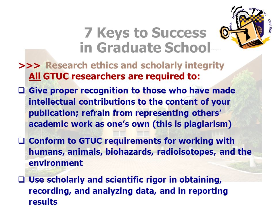 Research ethics and scholarly integrity All GTUC researchers are required to: Give proper recognition to those who have made intellectual contributions to the content of your publication; refrain from representing others academic work as ones own (this is plagiarism) Conform to GTUC requirements for working with humans, animals, biohazards, radioisotopes, and the environment Use scholarly and scientific rigor in obtaining, recording, and analyzing data, and in reporting results 7 Keys to Success in Graduate School >>>