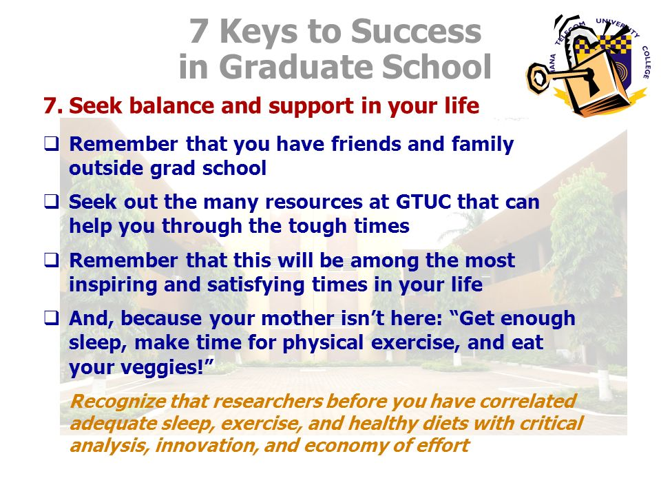 7.Seek balance and support in your life Remember that you have friends and family outside grad school Seek out the many resources at GTUC that can help you through the tough times Remember that this will be among the most inspiring and satisfying times in your life And, because your mother isnt here: Get enough sleep, make time for physical exercise, and eat your veggies.