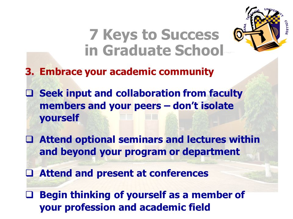 3.Embrace your academic community Seek input and collaboration from faculty members and your peers – dont isolate yourself Attend optional seminars and lectures within and beyond your program or department Attend and present at conferences Begin thinking of yourself as a member of your profession and academic field 7 Keys to Success in Graduate School