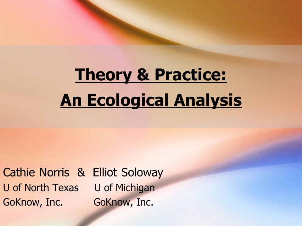Theory & Practice: An Ecological Analysis Cathie Norris & Elliot Soloway U of North Texas U of MichiganGoKnow, Inc.