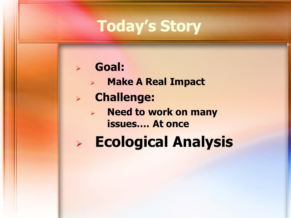 Todays Story Goal: Make A Real Impact Challenge: Need to work on many issues…. At once Ecological Analysis