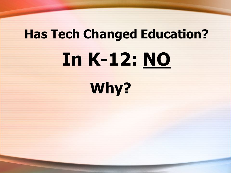 Has Tech Changed Education? In K-12: NO Why?