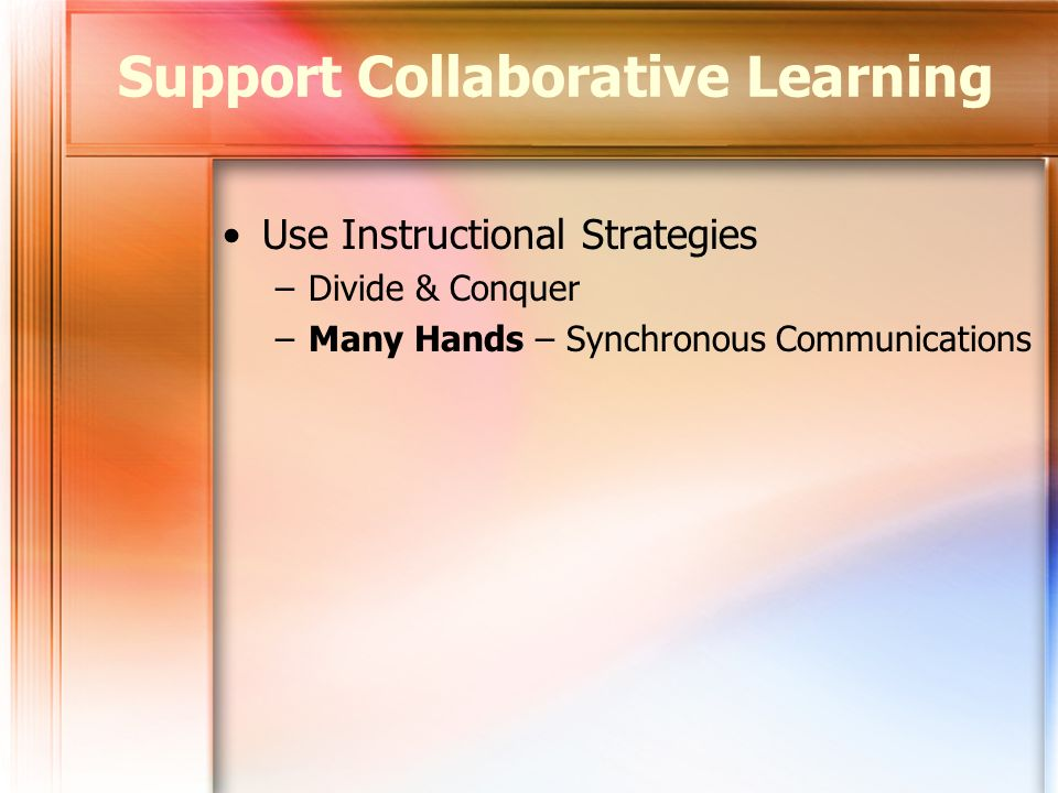 Use Instructional Strategies –Divide & Conquer –Many Hands – Synchronous Communications Support Collaborative Learning