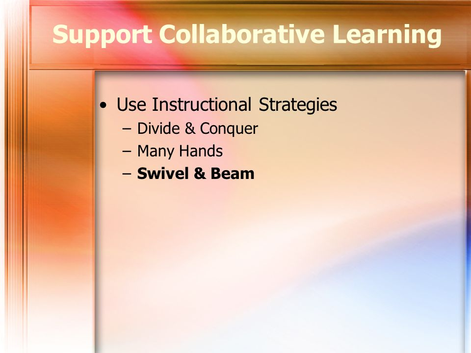 Use Instructional Strategies –Divide & Conquer –Many Hands –Swivel & Beam Support Collaborative Learning