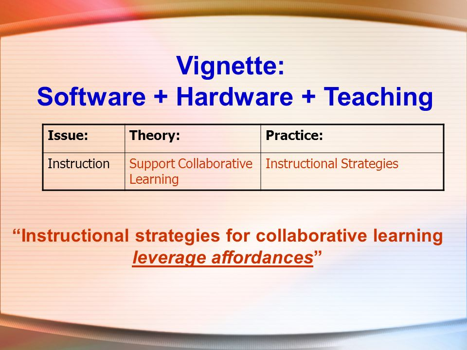 Vignette: Software + Hardware + Teaching Issue:Theory:Practice: InstructionSupport Collaborative Learning Instructional Strategies Instructional strat