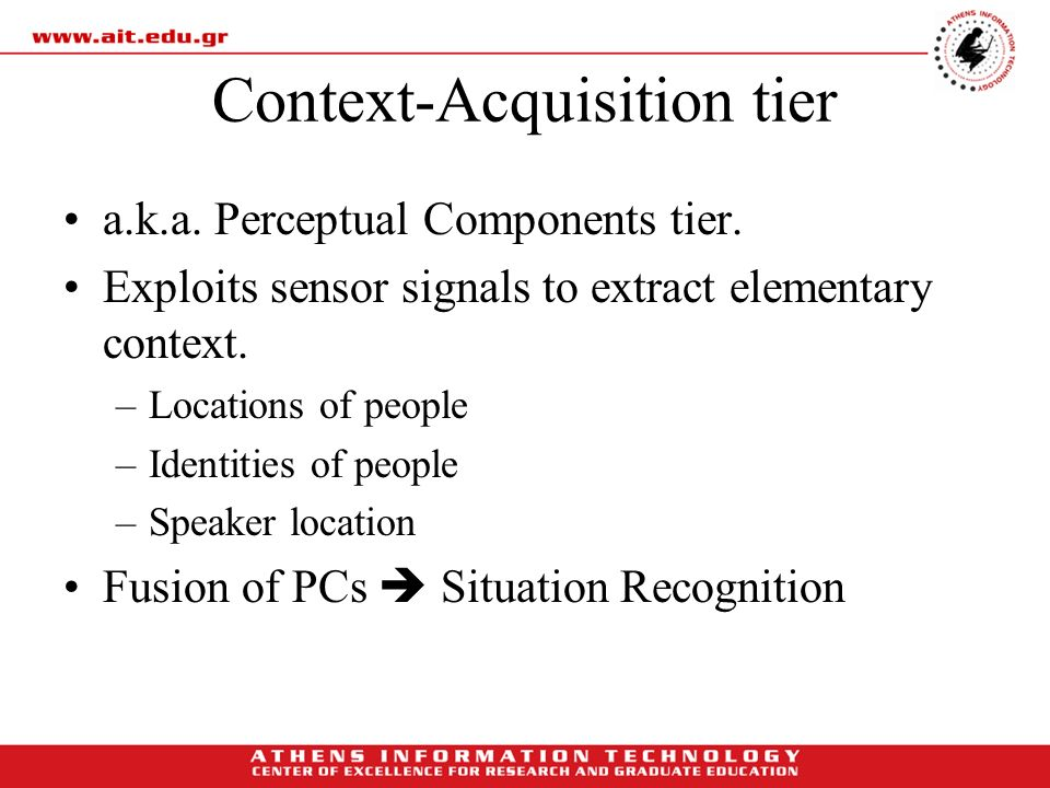 Context-Acquisition tier a.k.a. Perceptual Components tier. Exploits sensor signals to extract elementary context. –Locations of people –Identities of