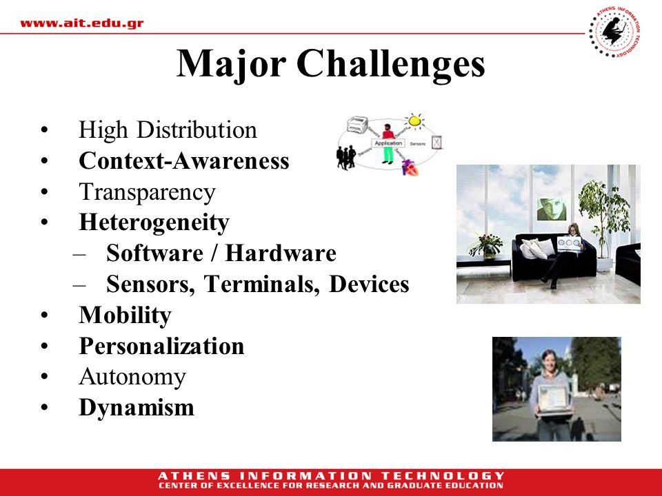 Major Challenges High Distribution Context-Awareness Transparency Heterogeneity –Software / Hardware –Sensors, Terminals, Devices Mobility Personaliza