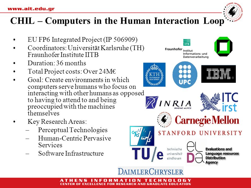 CHIL – Computers in the Human Interaction Loop EU FP6 Integrated Project (IP 506909) Coordinators: Universit ä t Karlsruhe (TH) Fraunhofer Institute I