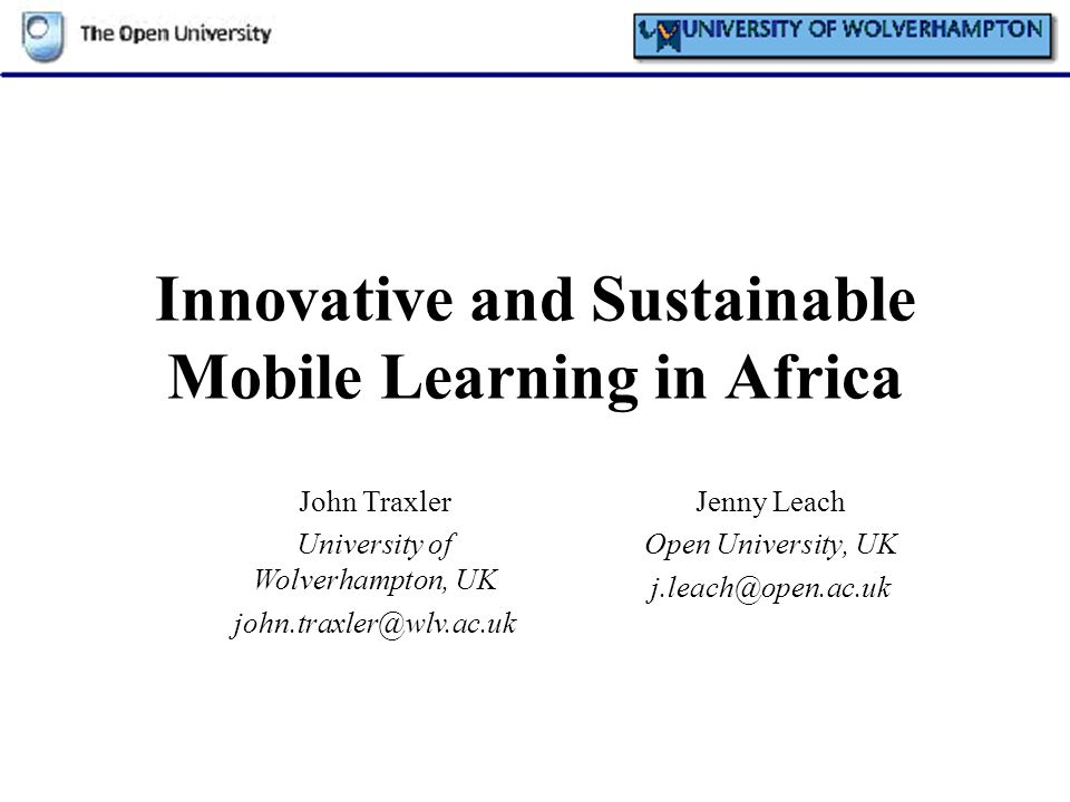 Innovative and Sustainable Mobile Learning in Africa Jenny Leach Open University, UK j.leach@open.ac.uk John Traxler University of Wolverhampton, UK j