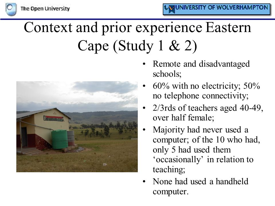 Context and prior experience Eastern Cape (Study 1 & 2) Remote and disadvantaged schools; 60% with no electricity; 50% no telephone connectivity; 2/3r