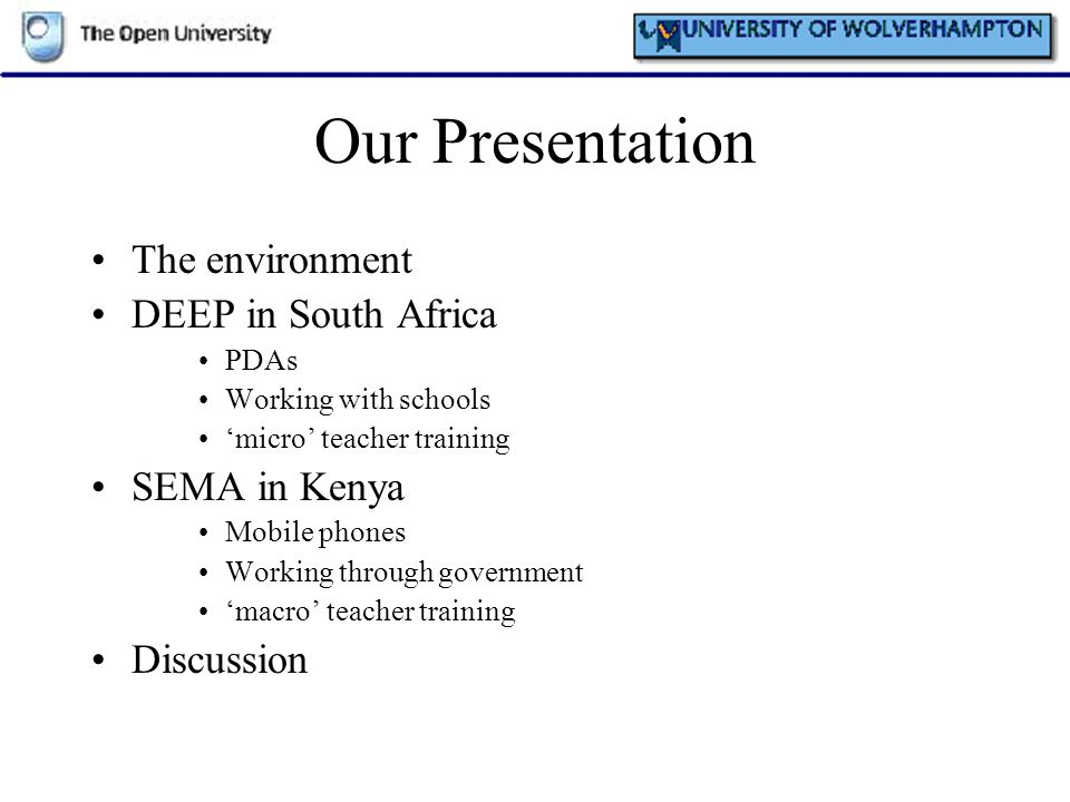 Our Presentation The environment DEEP in South Africa PDAs Working with schools micro teacher training SEMA in Kenya Mobile phones Working through gov