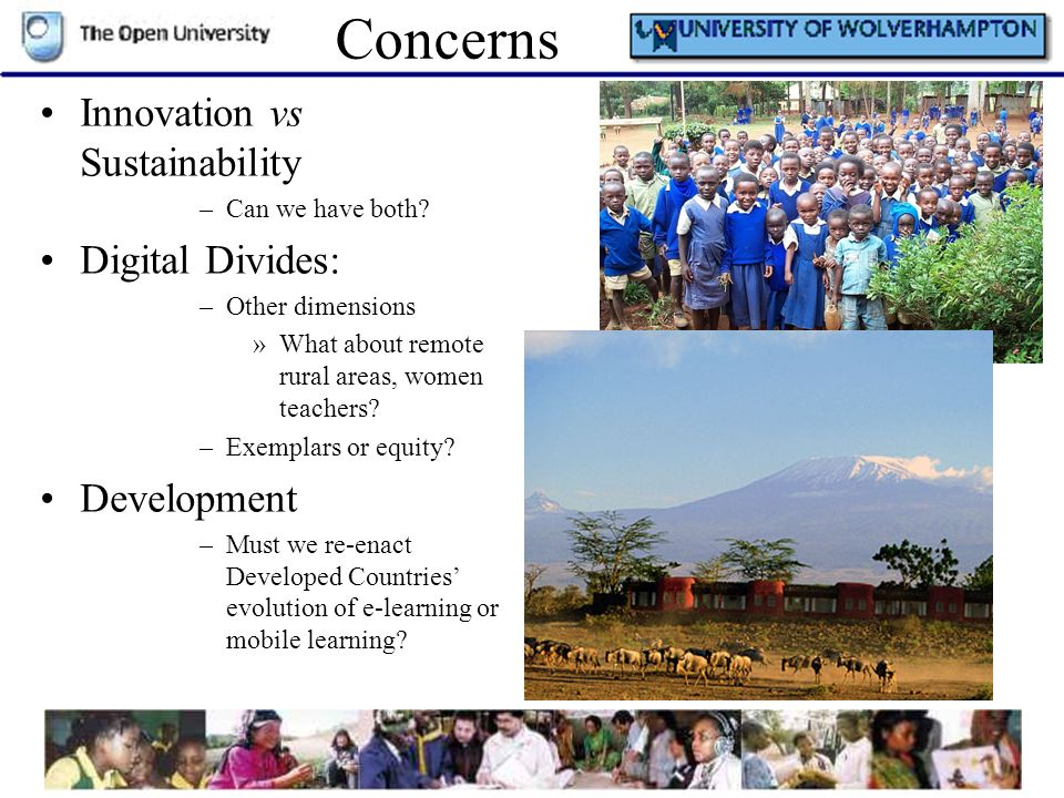 Concerns Innovation vs Sustainability –Can we have both? Digital Divides: –Other dimensions »What about remote rural areas, women teachers? –Exemplars