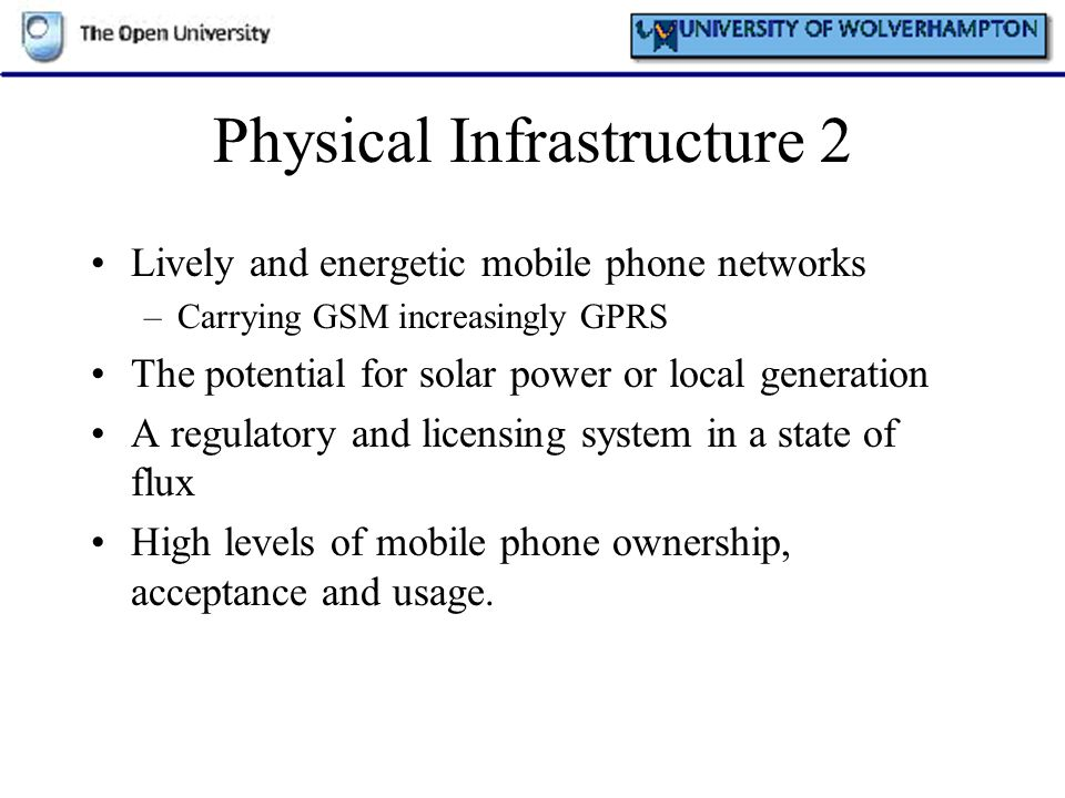 Physical Infrastructure 2 Lively and energetic mobile phone networks –Carrying GSM increasingly GPRS The potential for solar power or local generation