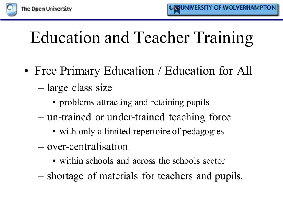 Education and Teacher Training Free Primary Education / Education for All –large class size problems attracting and retaining pupils –un-trained or un