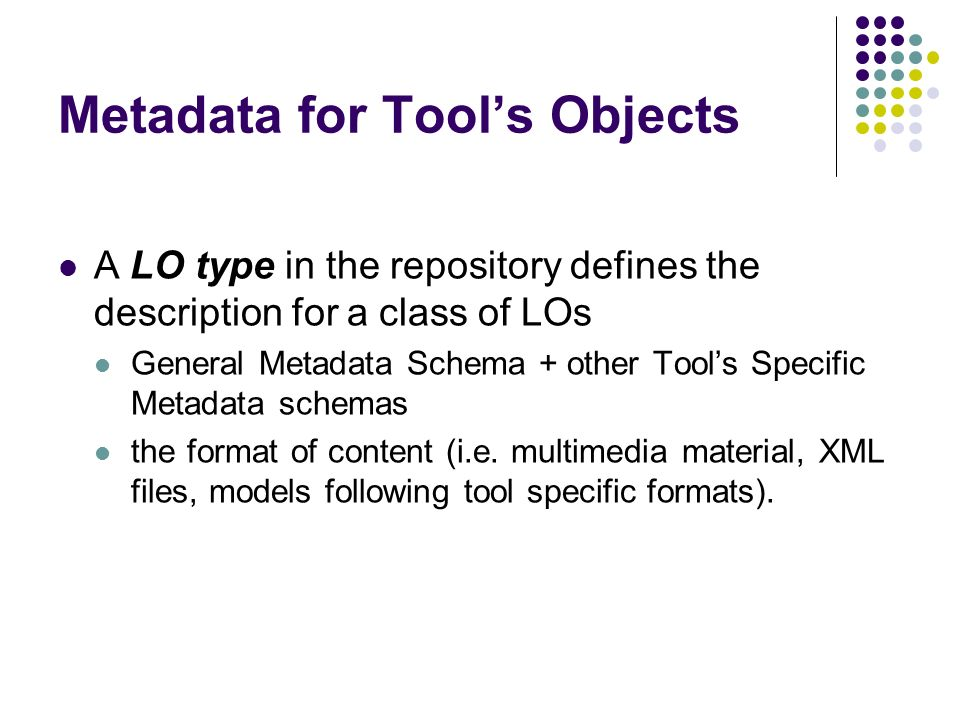 Metadata for Tools Objects A LO type in the repository defines the description for a class of LOs General Metadata Schema + other Tools Specific Metadata schemas the format of content (i.e.