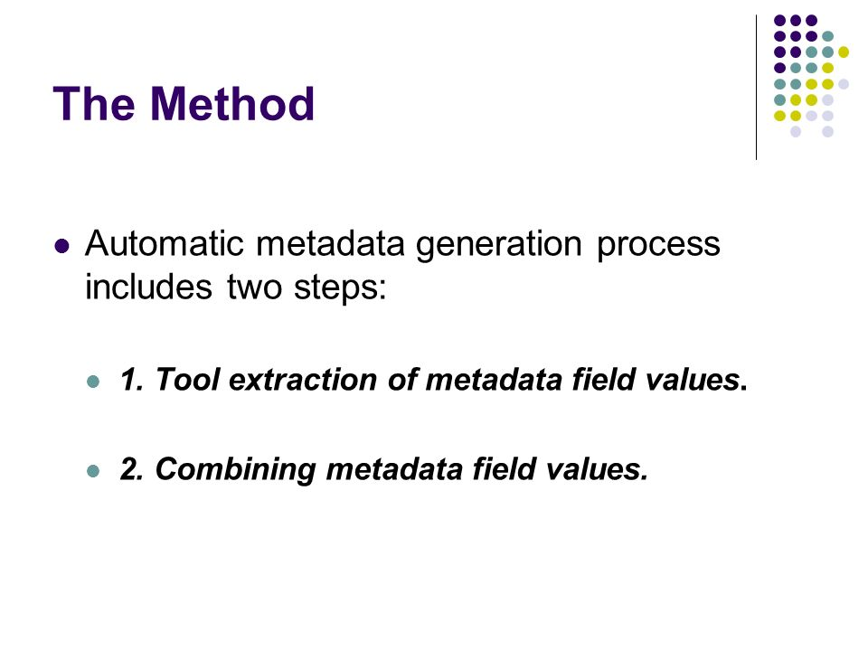 The Method Automatic metadata generation process includes two steps: 1. Tool extraction of metadata field values. 2. Combining metadata field values.