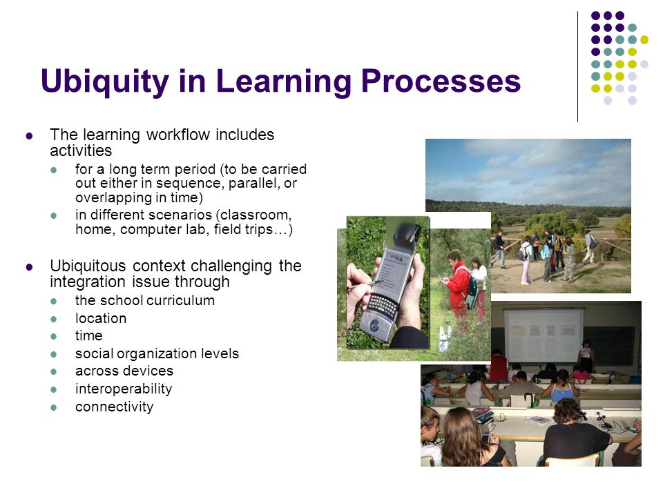 Ubiquity in Learning Processes The learning workflow includes activities for a long term period (to be carried out either in sequence, parallel, or overlapping in time) in different scenarios (classroom, home, computer lab, field trips…) Ubiquitous context challenging the integration issue through the school curriculum location time social organization levels across devices interoperability connectivity