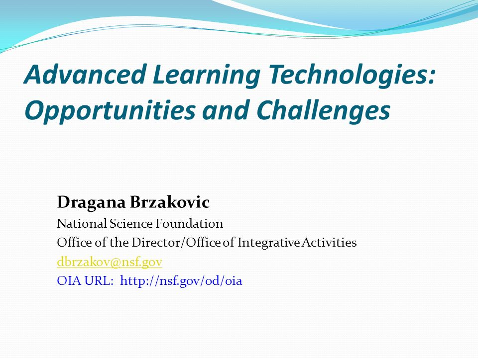 Advanced Learning Technologies: Opportunities and Challenges Dragana Brzakovic National Science Foundation Office of the Director/Office of Integrativ