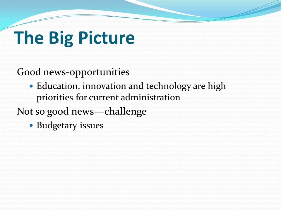 The Big Picture Good news-opportunities Education, innovation and technology are high priorities for current administration Not so good newschallenge