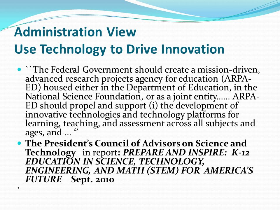 Administration View Use Technology to Drive Innovation ``The Federal Government should create a mission-driven, advanced research projects agency for