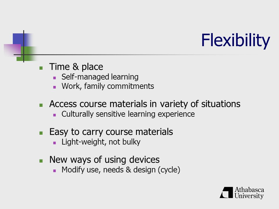 Flexibility Time & place Self-managed learning Work, family commitments Access course materials in variety of situations Culturally sensitive learning experience Easy to carry course materials Light-weight, not bulky New ways of using devices Modify use, needs & design (cycle)