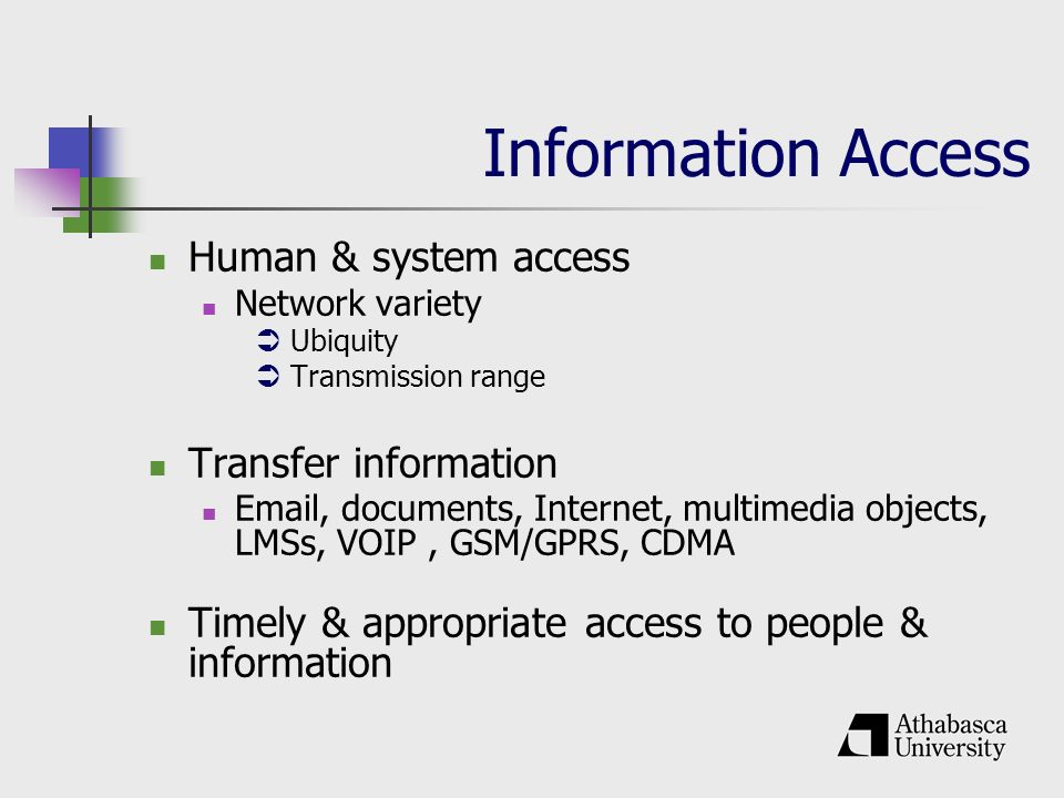 Information Access Human & system access Network variety Ubiquity Transmission range Transfer information  , documents, Internet, multimedia objects, LMSs, VOIP, GSM/GPRS, CDMA Timely & appropriate access to people & information
